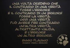 """Questo capita a tutti man mano si va avanti negli anni.... ed ancora non ho capito se sia un bene o un male. Voi che ne dite?  """"Una volta credevo che il contrario di una verità fosse l'errore e il contrario di un errore fosse la verità.  Oggi una verità può avere per contrario un'altra verità, altrettanto valida, e l'errore un altro errore."""" Ennio Flaiano - Diario degli errori  #ennioflaiano, #errori, #verità, #saggezza, #italiano,"""