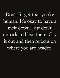 Don't forget that you're human. It's okay to have a melt down. Just don't unpack and live there. Cry it out and then refocus on where you are headed.