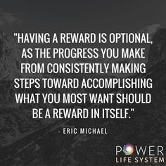 """Having a reward is optional, as the progress you make from consistently making steps toward accomplishing what you most want should be a reward in itself"" - Eric Michael"