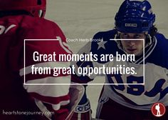 Great Moments Are Born From Great Opportunity!
