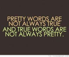 Pretty words are not always true and true words are not always pretty.
