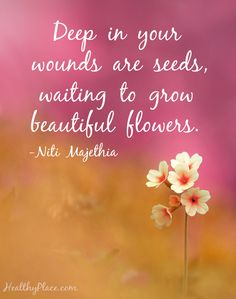on Mental Health and Mental Illness Quote on mental health: Deep in your wounds are seeds, waiting to grow beautiful flowers - Niti Majethia. Quote on mental health: Deep in your wounds are seeds, waiting to grow beautiful flowers - Niti Majethia. Mental Illness Quotes, Mental Health Quotes, Beauty Quotes, Beautiful Flowers, Beautiful Flower Quotes, Affirmations, Everything, Life Quotes, Space Quotes