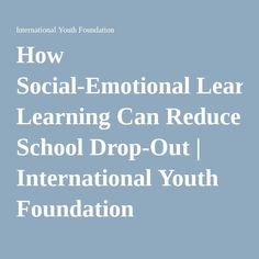 How Social-Emotional Learning Can Reduce School Drop-Out | International Youth Foundation