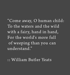 """Come away, Oh human child: To the waters and the wild with a fairy, hand in hand, for the world's more full of weeping than you can understand."" ~ William Butler Yeats"