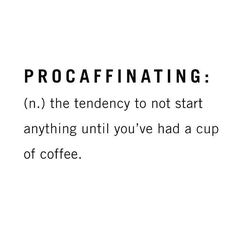 procaffinating: the tendency to not start anything until you've had a cup of coffee. Quotes To Live By, Me Quotes, Funny Quotes, Food Qoutes, Brow Quotes, Crazy Quotes, The Words, Urban Dictionary, Dictionary Definitions