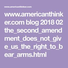 www.americanthinker.com blog 2018 02 the_second_amendment_does_not_give_us_the_right_to_bear_arms.html