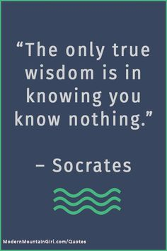 The only true wisdom is in knowing you know nothing - socrates QUOTES – Modern Mountain Girl #quotes #inspirational #selfenlightenmnent