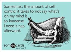 Sometimes, the amount of self-control it takes to not say what's on my mind is so immense I need a nap afterwards. #ecards Daily.
