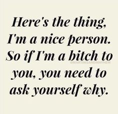 Yes true! I am a really nice person that let's ppl get away with too much.. I will react to bullshit and injustice, some ppl really need to be responsible for their evil actions with what they do! I will always speak out about the truth of what really is going on, i will not put up with lies and fucking mind games you play. Don't like it then don't do it! simple! Act like an evil bad person, that's how you will treat you in return! Sick of your 3yr old blame games and arguments. YOU DID…