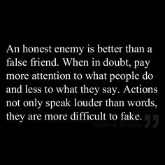 Isn't this the truth! An honest enemy is better than a false friend. When in doubt, pay more attention to what people do and less to what they say. Actions not only speak louder than words, they are more difficult to fake. Great Quotes, Quotes To Live By, Inspirational Quotes, Being Real Quotes, Awesome Quotes, Motivational Quotes, The Words, Quotable Quotes, Funny Quotes