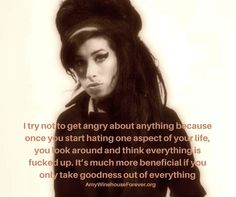 I try not to get angry about anything because once you start hating one aspect of your life, you look around and think everything is fucked up. It's much more beneficial if you only take goodness out of everything -