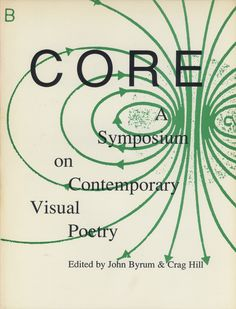 CORE. A symposium on Contemporary Visual Poetry, Edited by John Byrum & Crag Hill, Generator Press & Score, Mentor (OH) & Mill Valley (CA), 1993 (pdf via Monoskop here)