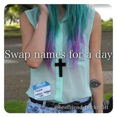 • swap names for a day • how cool would that be. So I know how much you all hate shoutouts but please just ignore them and don't give hate, none will be uploaded today just a load of bucketlists for you all :) #qotd- what's your bestfriends name and yours that you would end up changing? ~ @posts_x