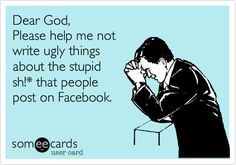 Dear God, Please help me not write ugly things about the stupid sh!* that people post on Facebook.
