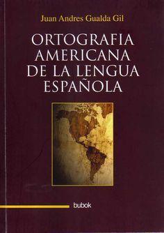 Ortografía americana de la lengua española / Juan Andrés Gualda Gil.-- [Albacete] : Bubok, 2014.