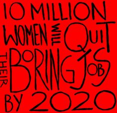 10 million WOMEN will QUIT their BORING jobs by 2020 http://wefound-wwsef.org// #femalestartups #startups #femalefounders #entrepreneurs #success #career #leadership #outstanding #fierce #creative #true #reality