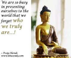 We are so busy in presenting ourselves to the world that we forget who we truly are…!