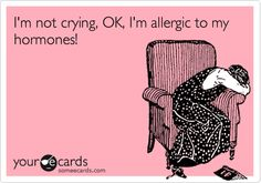 I'm not crying, OK, I'm allergic to my hormones!