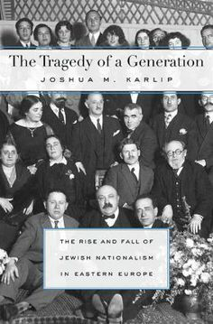 The tragedy of a generation : the rise and fall of Jewish nationalism in Eastern Europe / Joshua M. Karlip