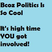Bcoz Politics Is So Cool - It's high time that YOU got involved!