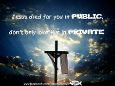 Jesus died for you in public. don't only live for Him in private.