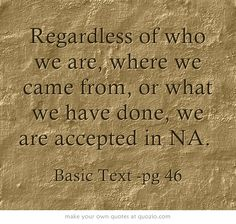 Regardless of who we are, where we came from, or what we have done, we are accepted in NA.