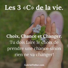 """Les 3 """"C"""" de la vie. Choix, Chance et Changer. Tu dois faire le choix de prendre une chance sinon rien ne va changer !"""