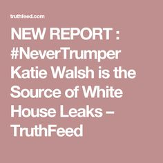 NEW REPORT : #NeverTrumper Katie Walsh is the Source of White House Leaks – TruthFeed
