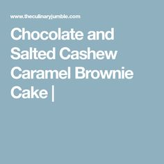 Chocolate and Salted Cashew Caramel Brownie Cake |