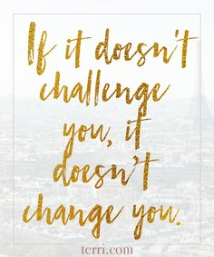 If it doesn't challenge you, it won't change you! For more weekly podcast, motivational quotes and biblical, faith teachings as well as success tips, follow Terri Savelle Foy on Pinterest, Instagram, Facebook, Youtube or Twitter!