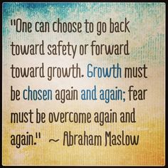 """""""One can choose to go back toward safety or forward toward growth.  Growth must be chosen again and again; fear must be overcome again and again.""""  ~ Abraham Maslow  #growth #nofear"""