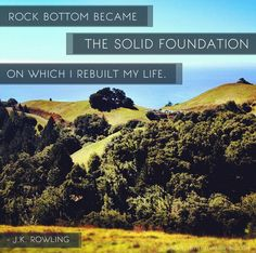 """""""Rock bottom became the solid foundation on which I rebuilt my life.""""  J.K. Rowling."""