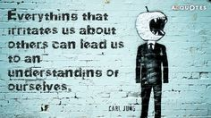 Carl Jung quote: Everything that irritates us about others can lead us to an understanding of...
