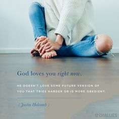 """God loves you right now. He doesn't love some future version of you that tries harder or is more obedient."" (Justin Holcomb)"