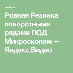 Ровная Резинка поворотными рядами ПОД Микроскопом — Яндекс.Видео