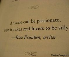 Anyone can be passionate, but it takes real lvoers to be silly. -Rose Franken (I love all of our inside jokes, honey)