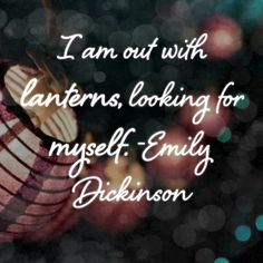 I am out with lanterns, looking for myself. - Emily Dickinson