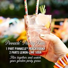 Pinnacle® Peachy Keen 1 part Pinnacle® Peach Vodka 2 parts lemon-lime soda Mix together and watch your garden party grow.