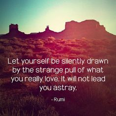 Let yourself be silently drawn by the strange pull of what you really love