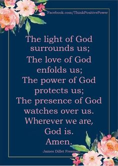The light of God surrounds us The love of God enfolds us The power of God protects us. The presence of God watches over us. Wherever we are, God is. Prayer Verses, My Prayer, Bible Verses Quotes, Faith Quotes, Scriptures, Lord And Savior, God Jesus, Praise The Lords, Praise God
