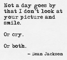 Not a day goes by that I don't look at your picture and smile. Or cry. Or both. ~ Dean Jackson.