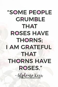Some people grumble that roses have thorns; I am grateful that thorns have roses Alphonse Karr. Stop complaining, start being thankful and grateful. Click here for 37 inspirational gratitude quotes for a Happy Thanksgiving. #gratitude #gratitudequotes