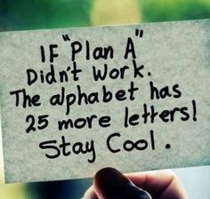 If Plan A didn't work....the alphabet has 25 more letters. Stay cool. If at first you don't succeed!!!