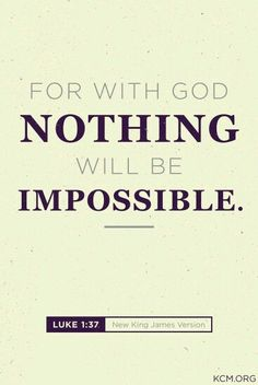 Luke 1:37...Nothing is impossible with GOD.