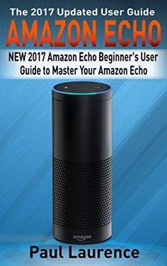 Amazon Echo: NEW 2017 Amazon Echo Beginner's User Guide to Master Your Amazon Echo (with latest updates 2017 updated user guide Echo Manual Amazon Alexa ... echo app) (internetsmart devices Alexa)