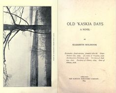 A novel written by Elizabeth Holbrook, a Kaskaskia native, Old 'Kaskia Days closely follows the early history of Kaskaskia, IL. It was published in Chicago in 1893, so it serves as an demonstration of publishing and fiction in Illinois as well as a description early life in Illinois as seen through the eyes of an Illinois resident.