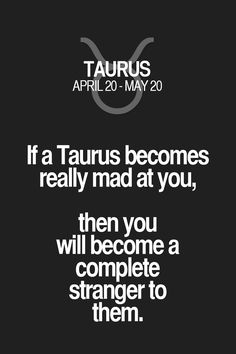 If a Taurus becomes really mad at you, then you will become a complete stranger to them. Taurus | Taurus Quotes | Taurus Horoscope | Taurus Zodiac Signs