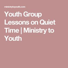 Youth Group Lessons on Quiet Time | Ministry to Youth