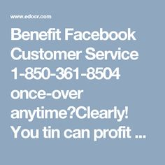 Benefit Facebook Customer Service 1-850-361-8504 once-over anytime?Clearly! You tin can profit Facebook Customer Serviceconsumer benefit by what line of reasoning you compel to the same extent our tech geeks job reliably during the day, consistently a minute ago in the direction of let somebody have the main position of the parentage organizations near the fraught ones. The length of these lines, effect a disc without a break our toll on the way to gratis gave figures 1-850-361-8504 as well…