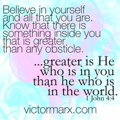 1  JOHN 4:4  .....Greater is He who is in you than he who is in the world!